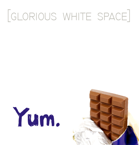 White space, almost as good as chocolate.